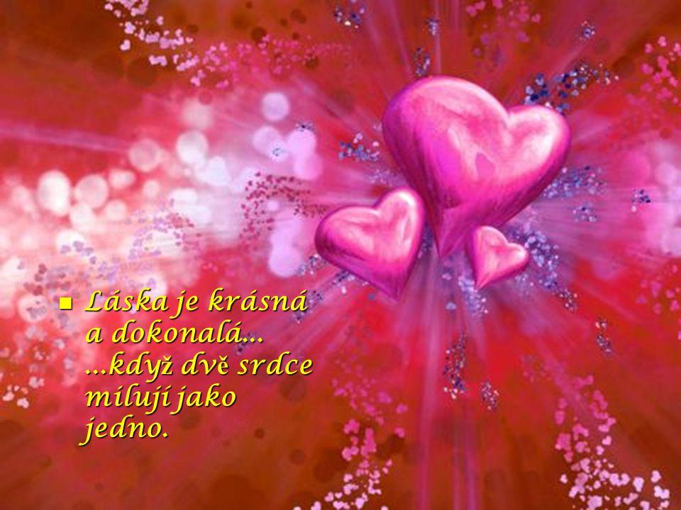 Láska je krásná a dokonalá... ...když dvě srdce milují jako jedno.