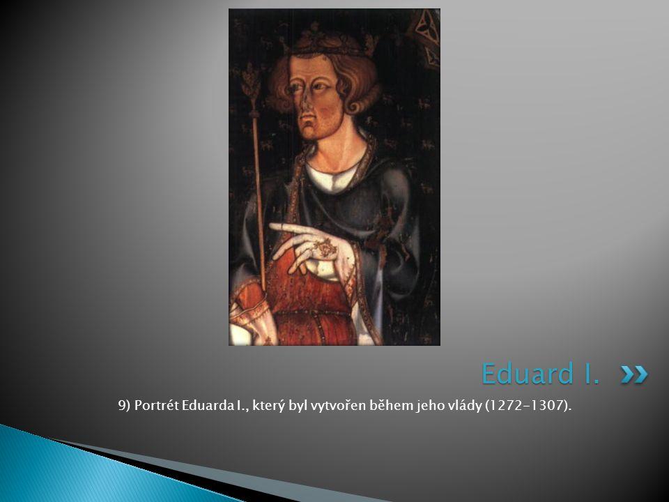 Eduard I. 9) Portrét Eduarda I., který byl vytvořen během jeho vlády (1272-1307).