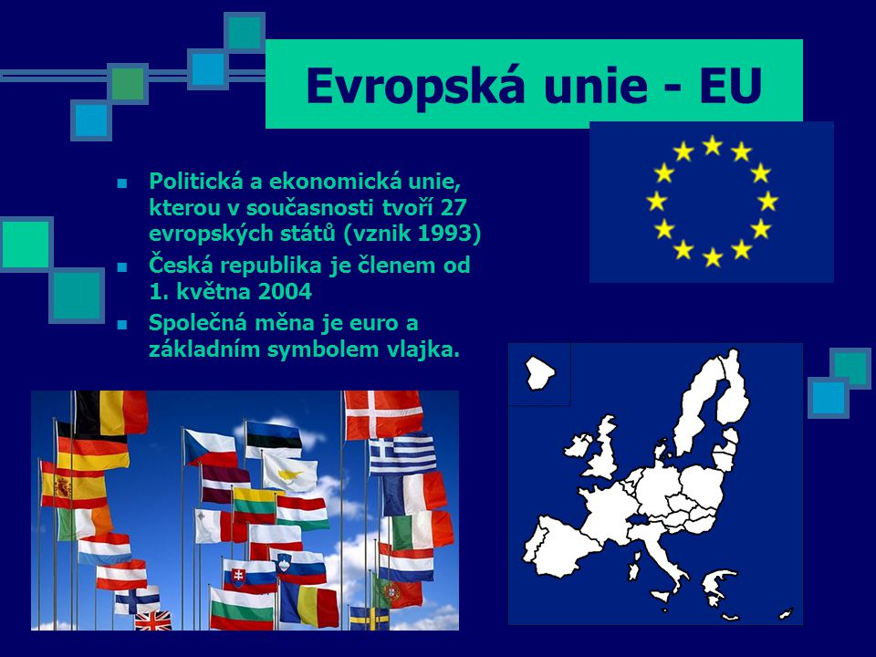 Evropská unie - EU Politická a ekonomická unie, kterou v současnosti tvoří 27 evropských států (vznik 1993)