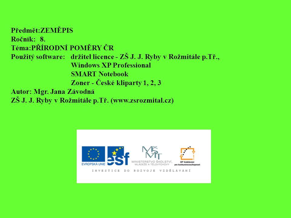 Předmět:ZEMĚPIS Ročník: 8. Téma:PŘÍRODNÍ POMĚRY ČR. Použitý software: držitel licence - ZŠ J. J. Ryby v Rožmitále p.Tř.,