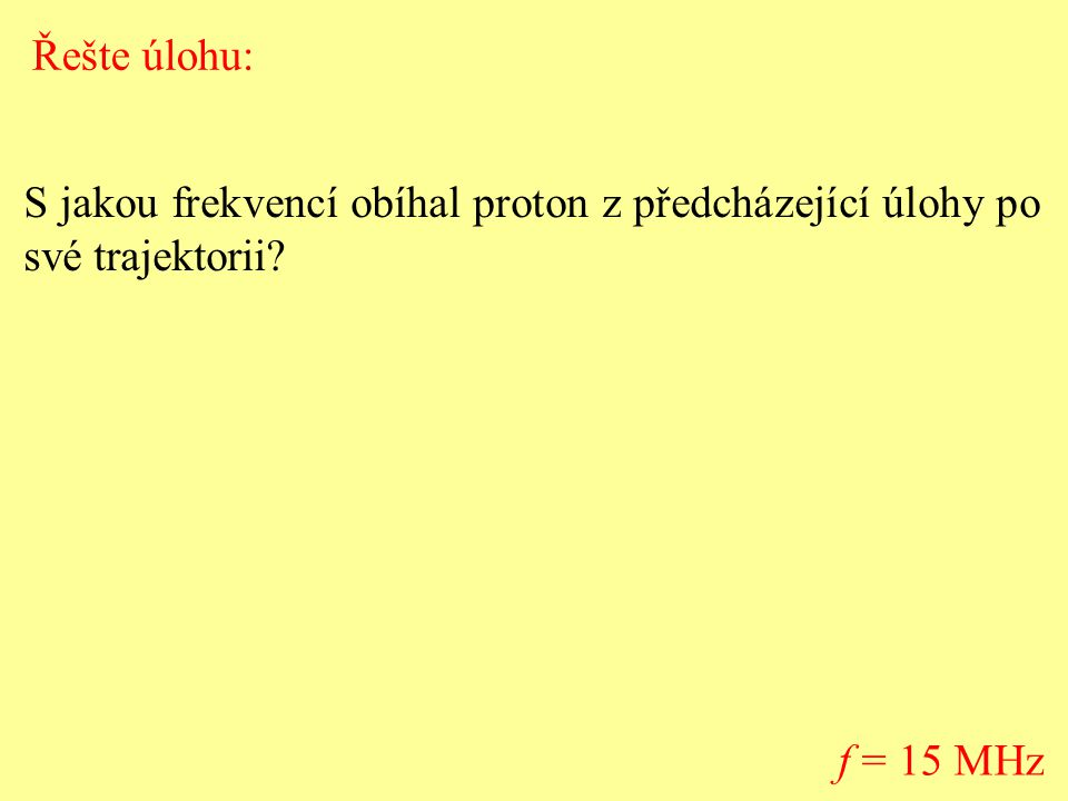Řešte úlohu: S jakou frekvencí obíhal proton z předcházející úlohy po své trajektorii f = 15 MHz