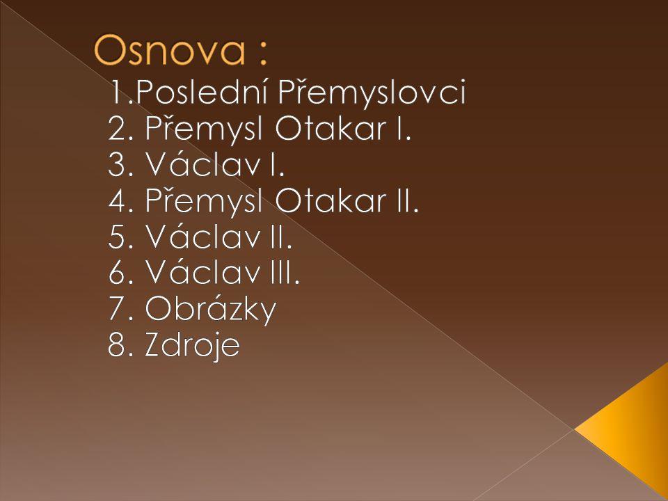 Osnova : 1.Poslední Přemyslovci 2. Přemysl Otakar I. 3. Václav I.