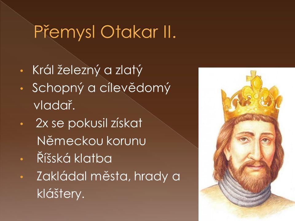 Přemysl Otakar II. Král železný a zlatý Schopný a cílevědomý vladař.