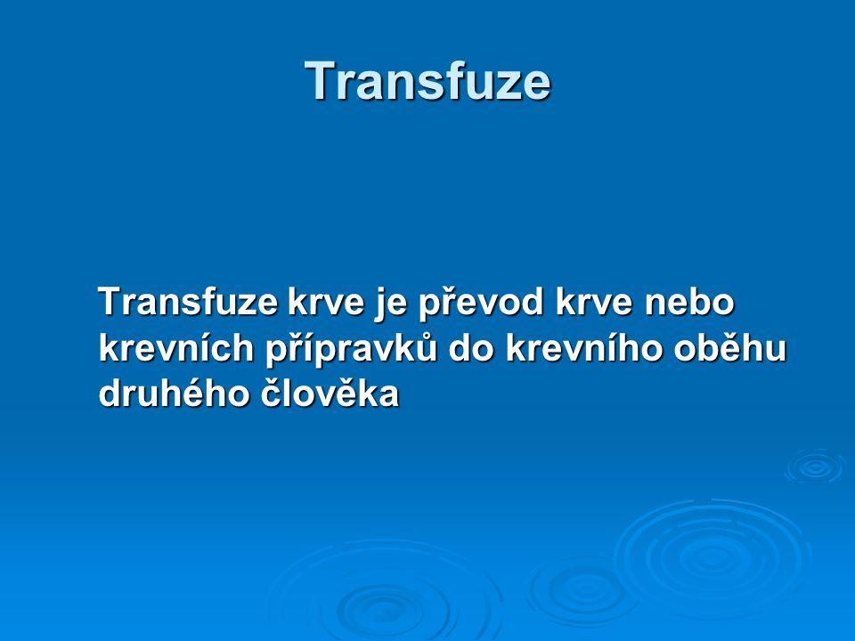 Transfuze Transfuze krve je převod krve nebo krevních přípravků do krevního oběhu druhého člověka