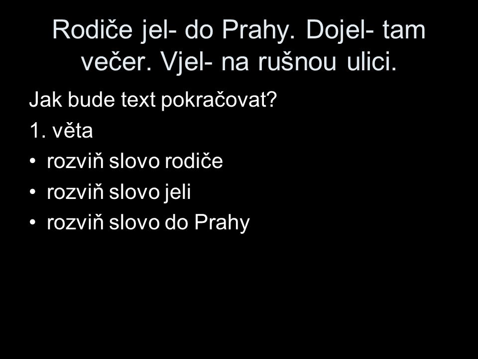 Rodiče jel- do Prahy. Dojel- tam večer. Vjel- na rušnou ulici.
