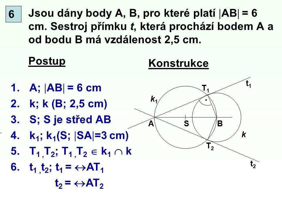6 Jsou dány body A, B, pro které platí AB = 6 cm. Sestroj přímku t, která prochází bodem A a od bodu B má vzdálenost 2,5 cm.