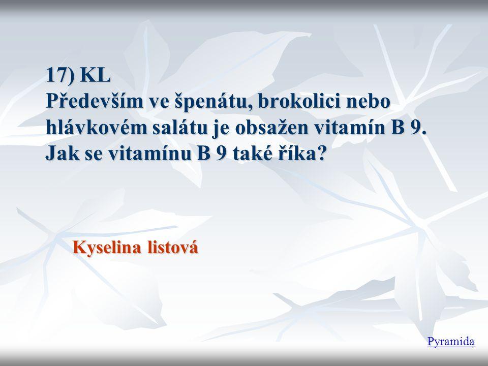 17) KL Především ve špenátu, brokolici nebo hlávkovém salátu je obsažen vitamín B 9. Jak se vitamínu B 9 také říka