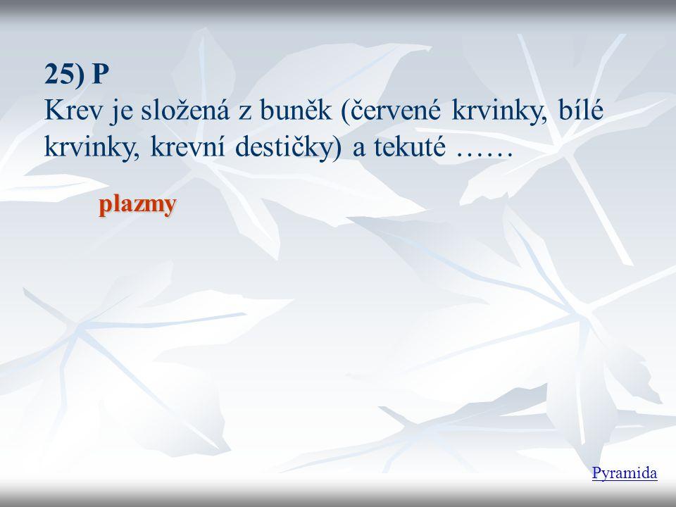 25) P Krev je složená z buněk (červené krvinky, bílé krvinky, krevní destičky) a tekuté …… plazmy.