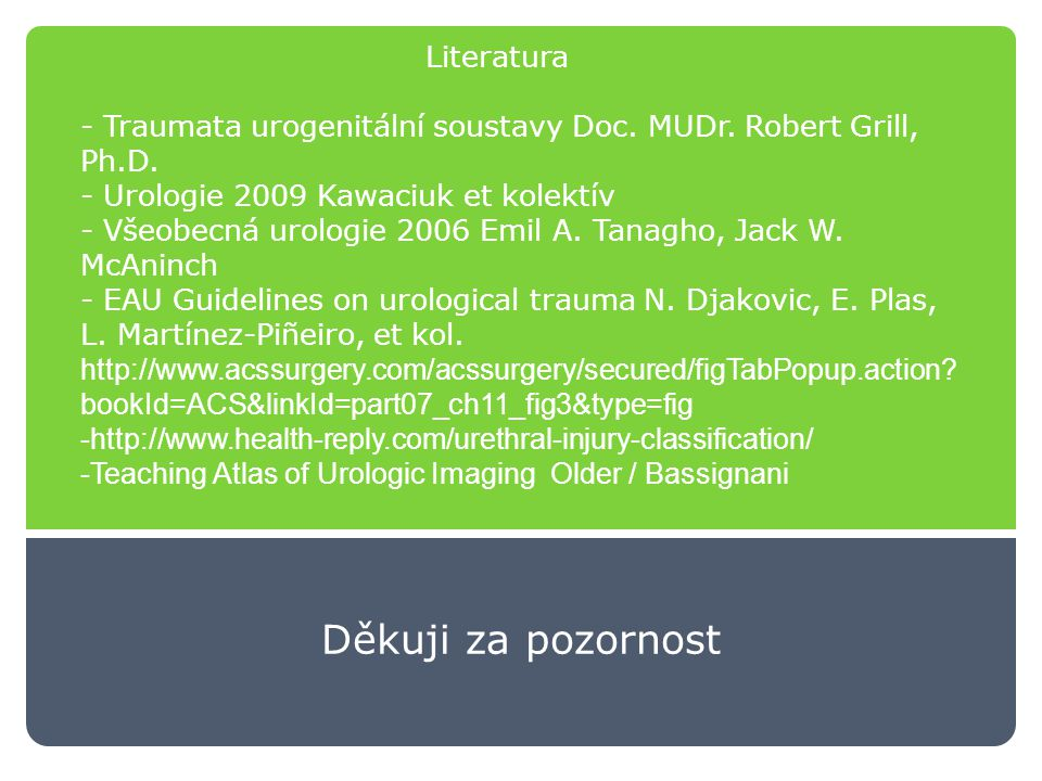 Literatura - Traumata urogenitální soustavy Doc. MUDr. Robert Grill, Ph.D. - Urologie 2009 Kawaciuk et kolektív - Všeobecná urologie 2006 Emil A. Tanagho, Jack W. McAninch - EAU Guidelines on urological trauma N. Djakovic, E. Plas, L. Martínez-Piñeiro, et kol. http://www.acssurgery.com/acssurgery/secured/figTabPopup.action bookId=ACS&linkId=part07_ch11_fig3&type=fig -http://www.health-reply.com/urethral-injury-classification/ -Teaching Atlas of Urologic Imaging Older / Bassignani