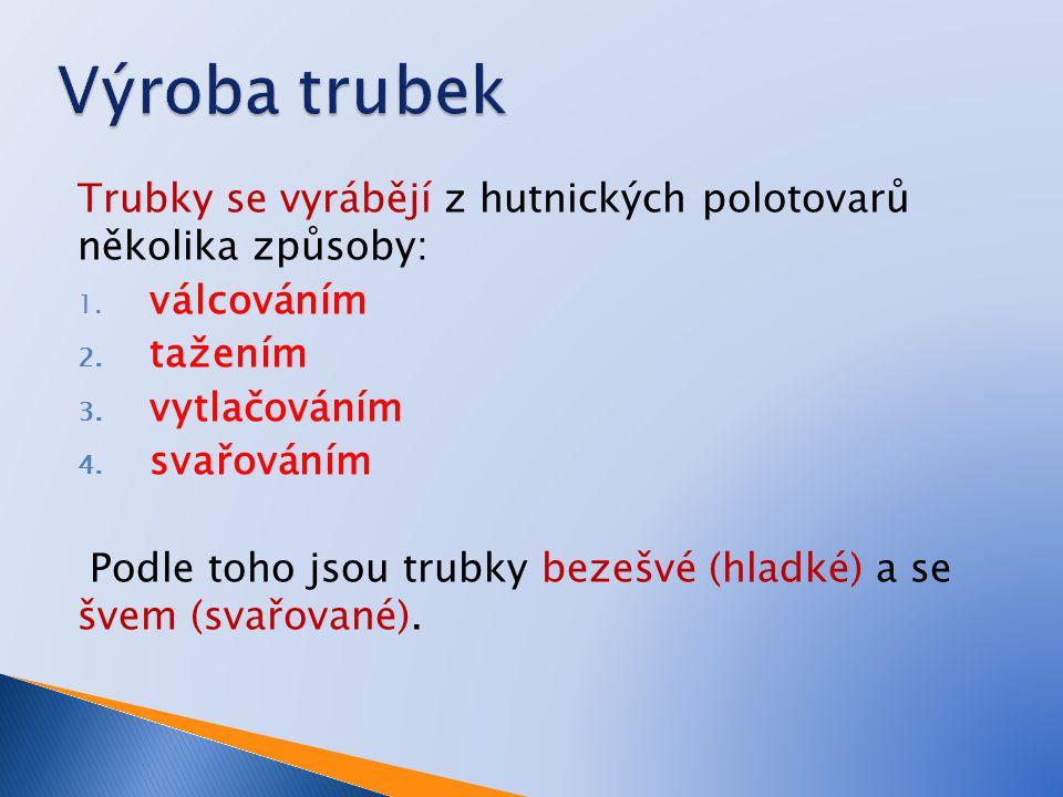 Výroba trubek Trubky se vyrábějí z hutnických polotovarů několika způsoby: válcováním. tažením. vytlačováním.