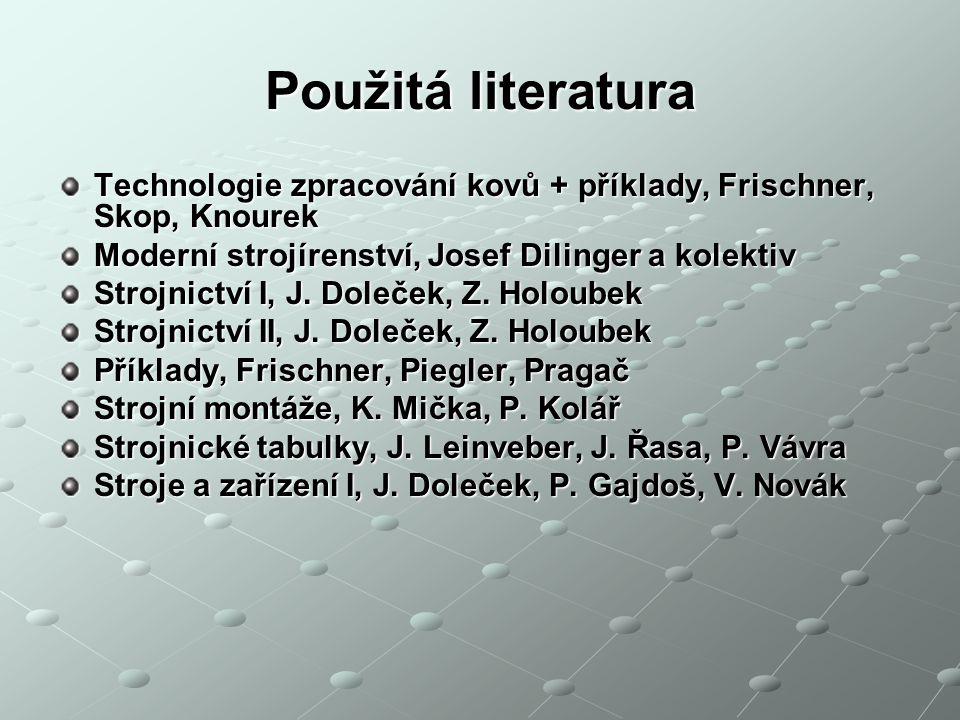Použitá literatura Technologie zpracování kovů + příklady, Frischner, Skop, Knourek. Moderní strojírenství, Josef Dilinger a kolektiv.