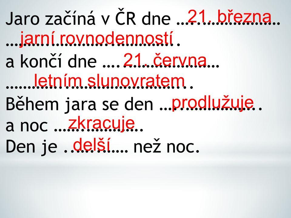 21. března Jaro začíná v ČR dne …..……………… ……….…………..………….. a končí dne …..………………… …………..……………………...