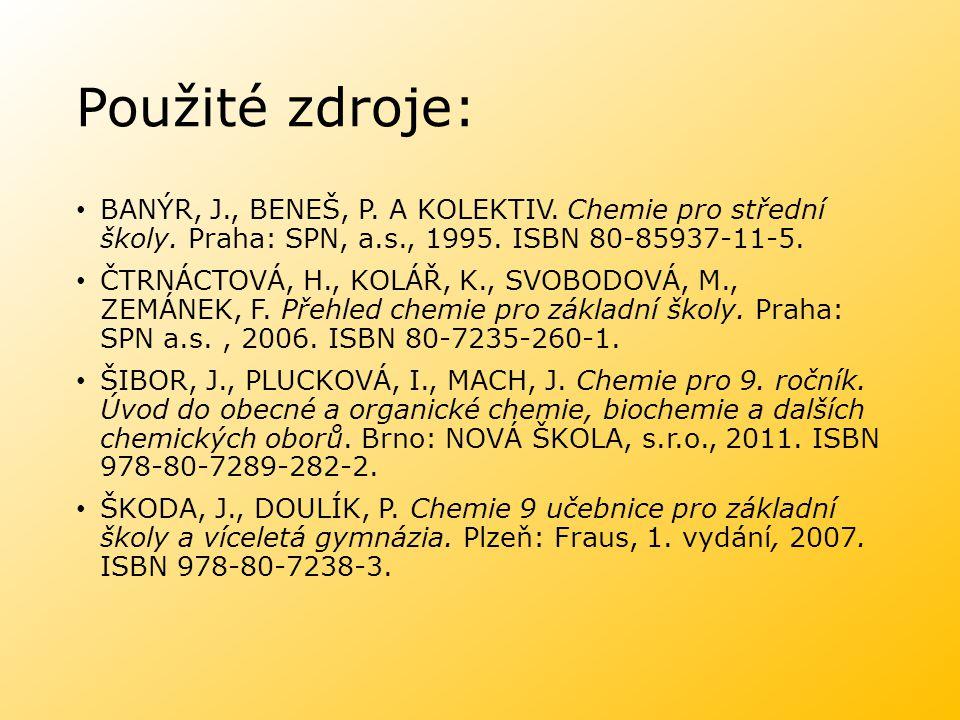 Použité zdroje: BANÝR, J., BENEŠ, P. A KOLEKTIV. Chemie pro střední školy. Praha: SPN, a.s., 1995. ISBN 80-85937-11-5.
