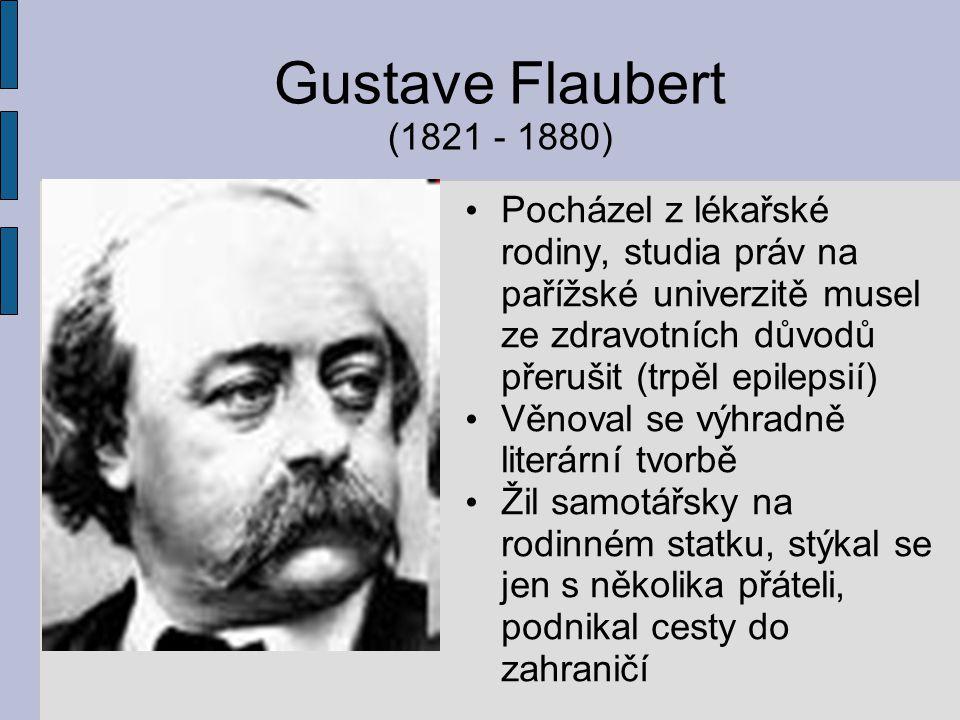 Gustave Flaubert (1821 - 1880) Pocházel z lékařské rodiny, studia práv na pařížské univerzitě musel ze zdravotních důvodů přerušit (trpěl epilepsií)