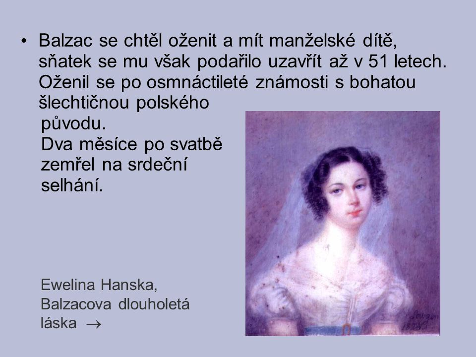 Balzac se chtěl oženit a mít manželské dítě, sňatek se mu však podařilo uzavřít až v 51 letech. Oženil se po osmnáctileté známosti s bohatou šlechtičnou polského
