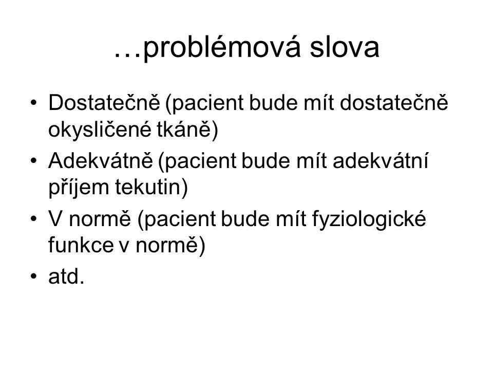 …problémová slova Dostatečně (pacient bude mít dostatečně okysličené tkáně) Adekvátně (pacient bude mít adekvátní příjem tekutin)