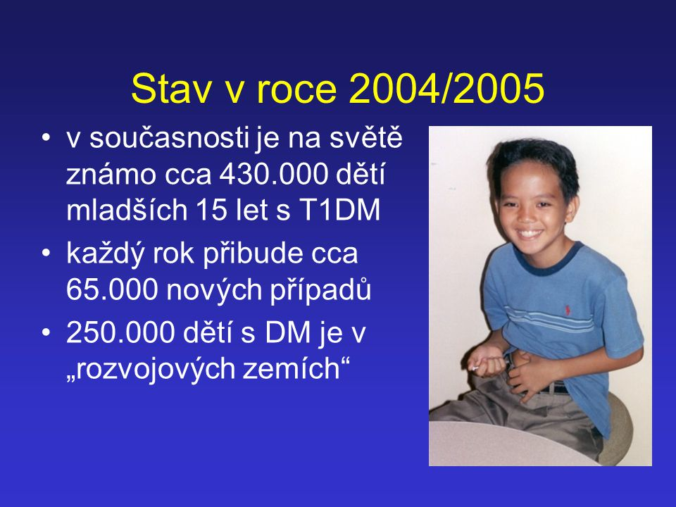Stav v roce 2004/2005 v současnosti je na světě známo cca 430.000 dětí mladších 15 let s T1DM. každý rok přibude cca 65.000 nových případů.