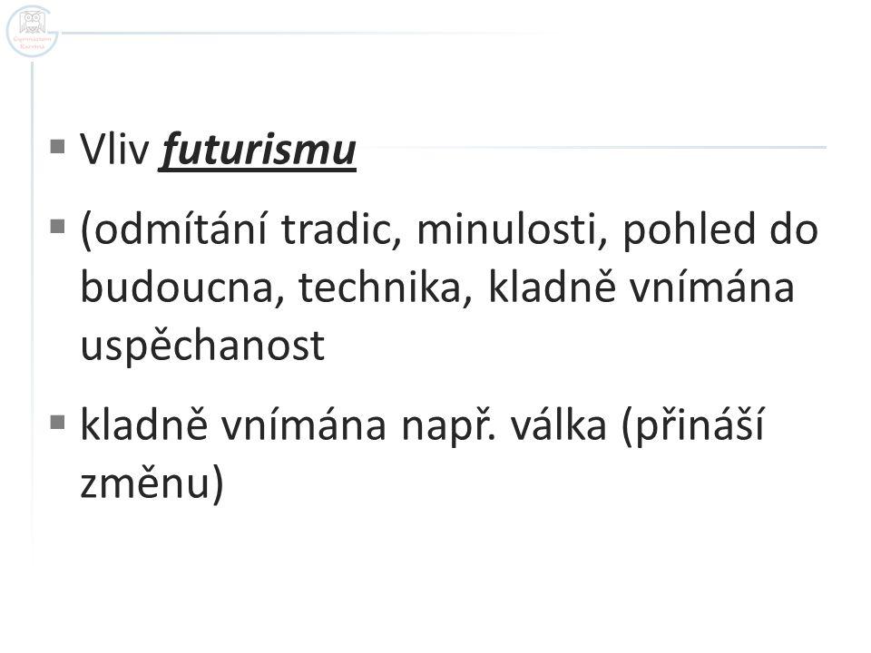 Vliv futurismu (odmítání tradic, minulosti, pohled do budoucna, technika, kladně vnímána uspěchanost.