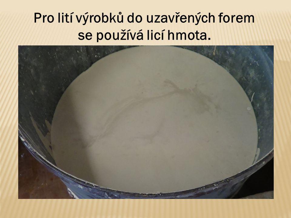 Pro lití výrobků do uzavřených forem se používá licí hmota.
