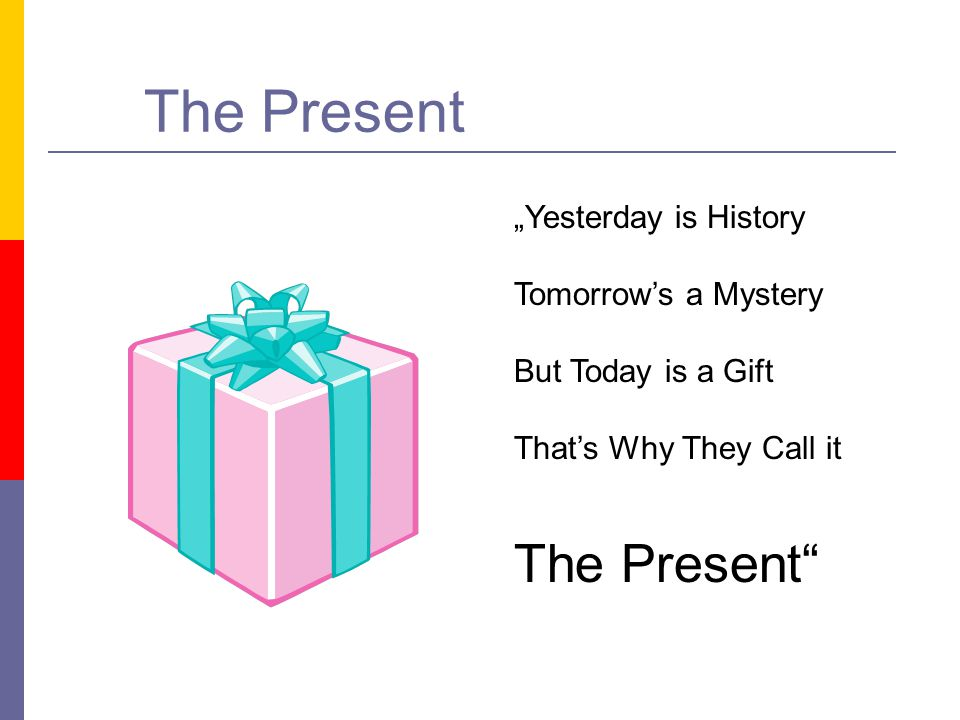 "The Present The Present ""Yesterday is History Tomorrow's a Mystery"
