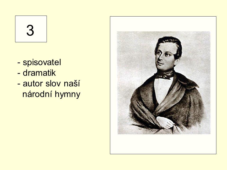 3 - spisovatel - dramatik autor slov naší národní hymny