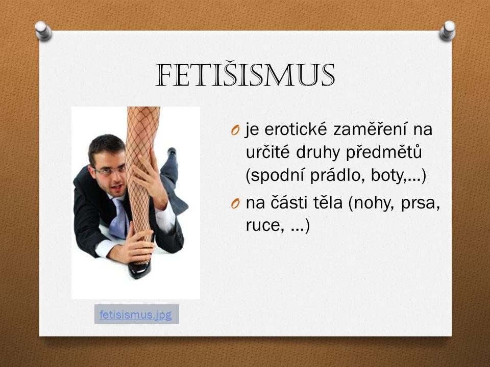 Fetišismus je erotické zaměření na určité druhy předmětů (spodní prádlo, boty,...) na části těla (nohy, prsa, ruce, …)