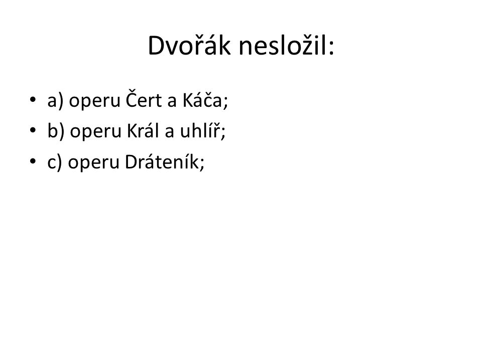 Dvořák nesložil: a) operu Čert a Káča; b) operu Král a uhlíř;