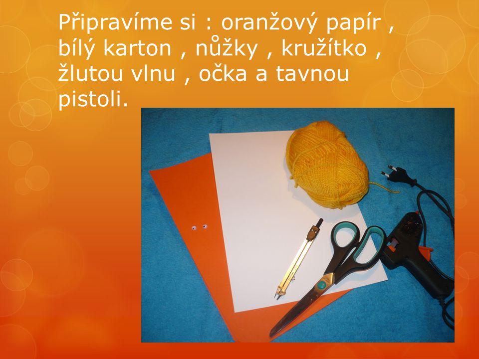 Připravíme si : oranžový papír , bílý karton , nůžky , kružítko , žlutou vlnu , očka a tavnou pistoli.