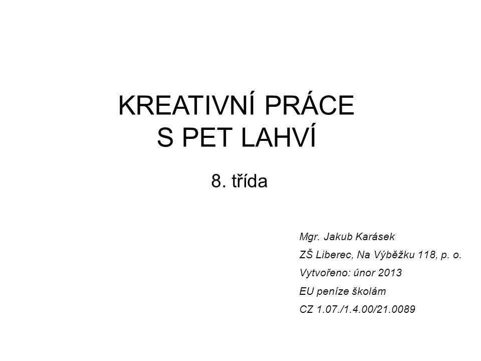 KREATIVNÍ PRÁCE S PET LAHVÍ 8. třída Mgr. Jakub Karásek