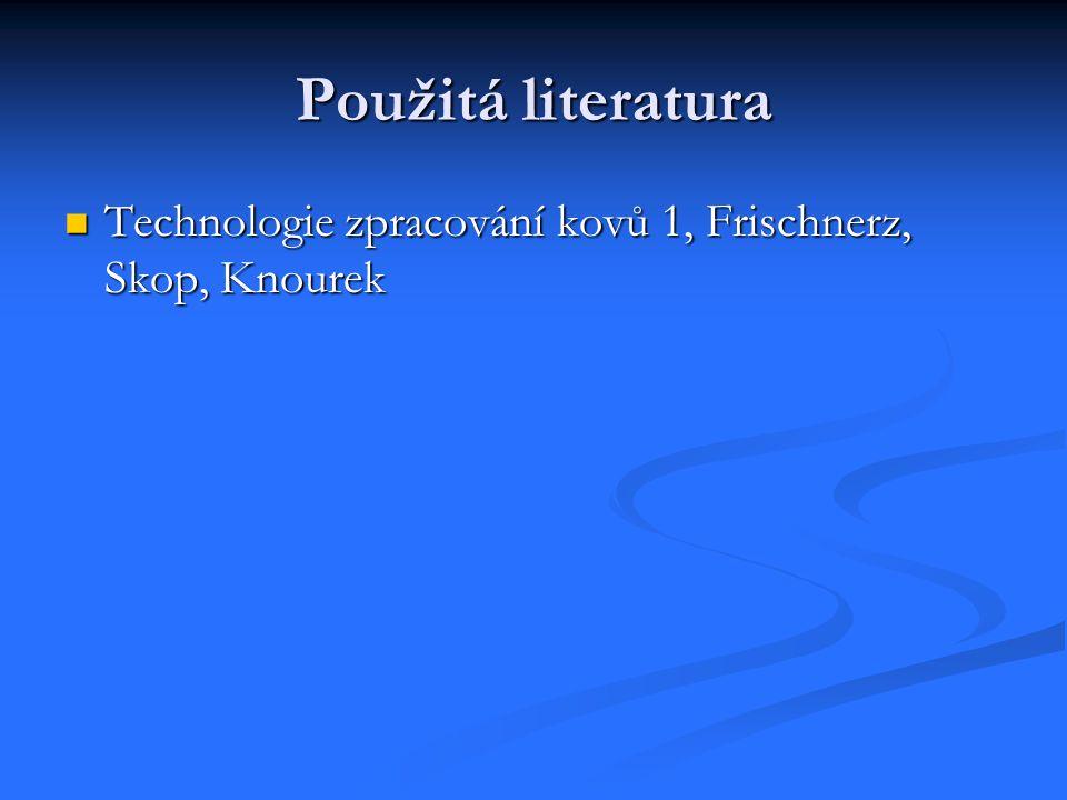 Použitá literatura Technologie zpracování kovů 1, Frischnerz, Skop, Knourek
