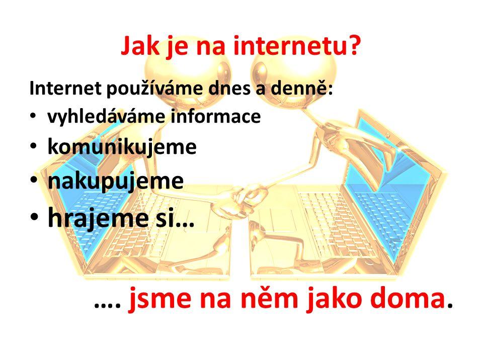 Jak je na internetu hrajeme si… …. jsme na něm jako doma. nakupujeme