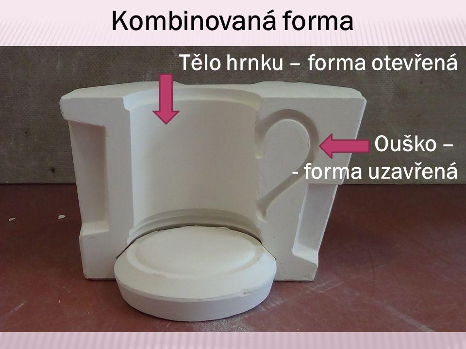 Kombinovaná forma Tělo hrnku – forma otevřená Ouško – - forma uzavřená