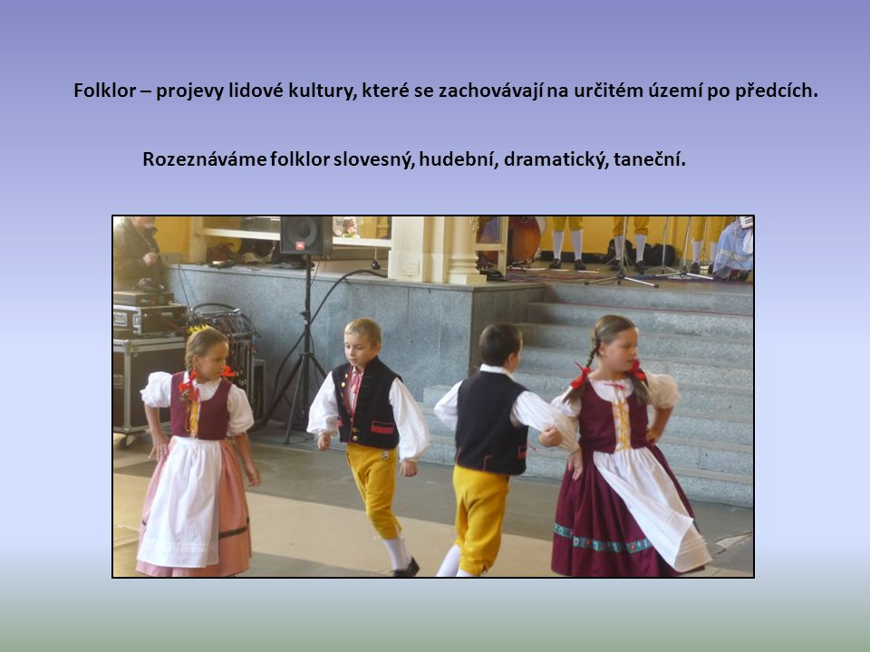 Folklor – projevy lidové kultury, které se zachovávají na určitém území po předcích.
