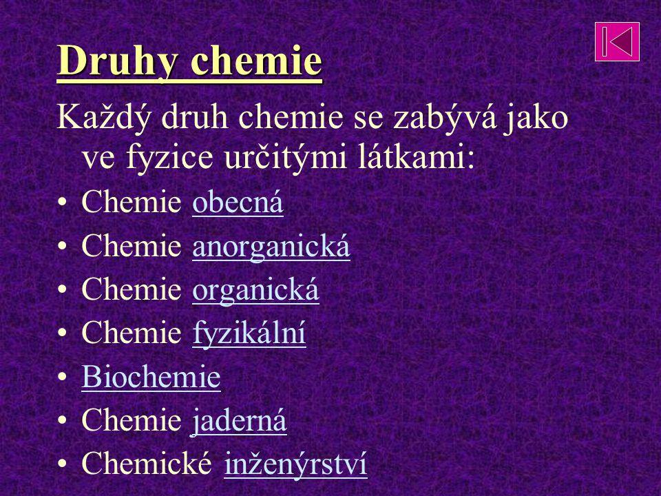 Druhy chemie Každý druh chemie se zabývá jako ve fyzice určitými látkami: Chemie obecná. Chemie anorganická.