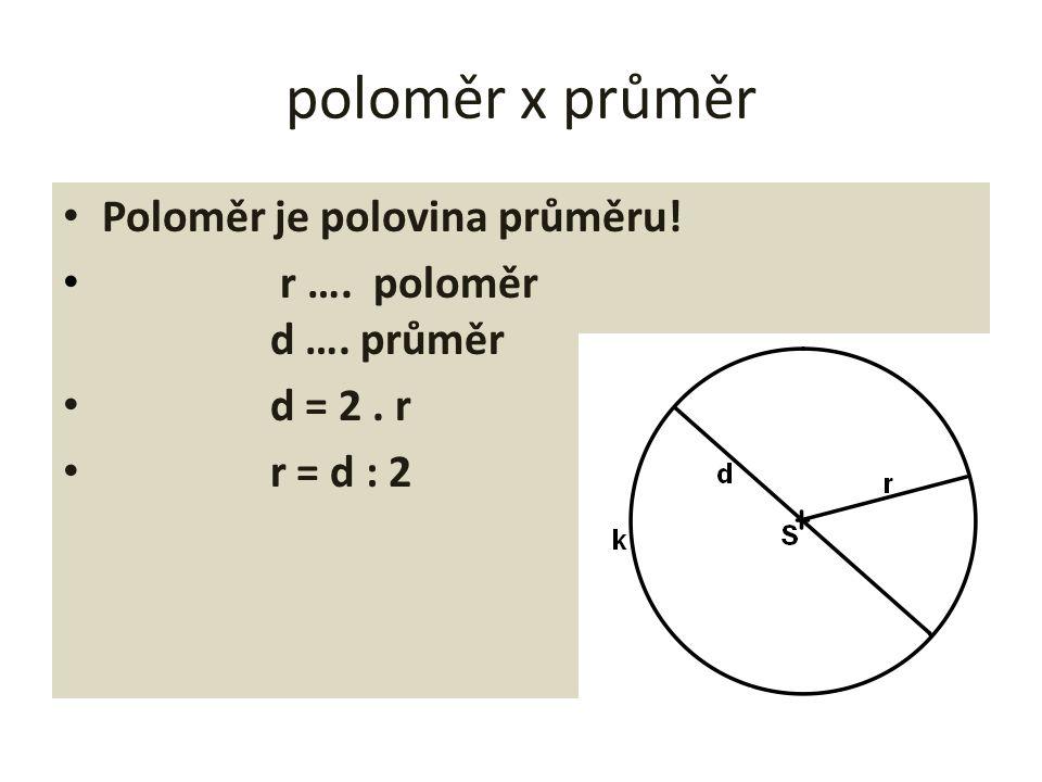 poloměr x průměr Poloměr je polovina průměru! r …. poloměr d …. průměr