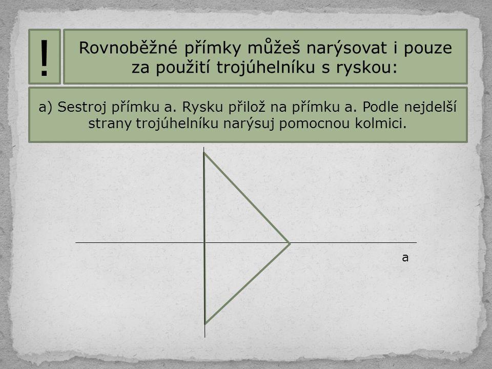 ! Rovnoběžné přímky můžeš narýsovat i pouze za použití trojúhelníku s ryskou: