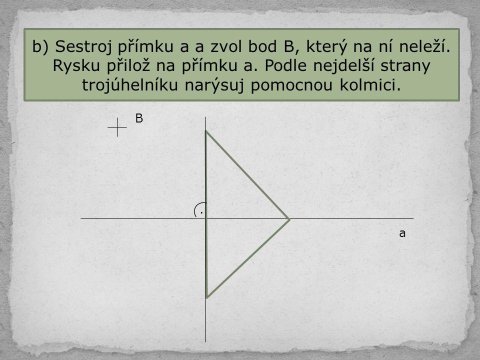 b) Sestroj přímku a a zvol bod B, který na ní neleží
