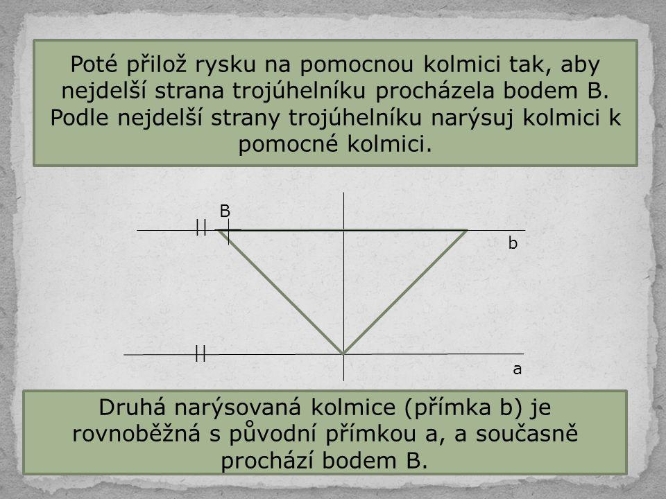 Poté přilož rysku na pomocnou kolmici tak, aby nejdelší strana trojúhelníku procházela bodem B. Podle nejdelší strany trojúhelníku narýsuj kolmici k pomocné kolmici.