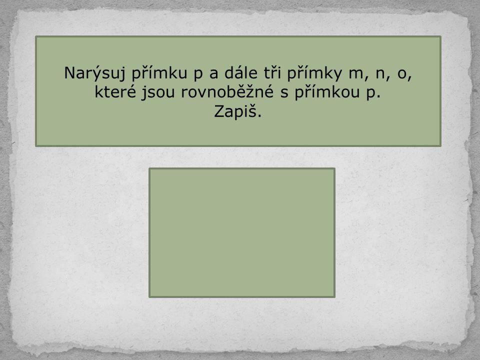 Narýsuj přímku p a dále tři přímky m, n, o, které jsou rovnoběžné s přímkou p.