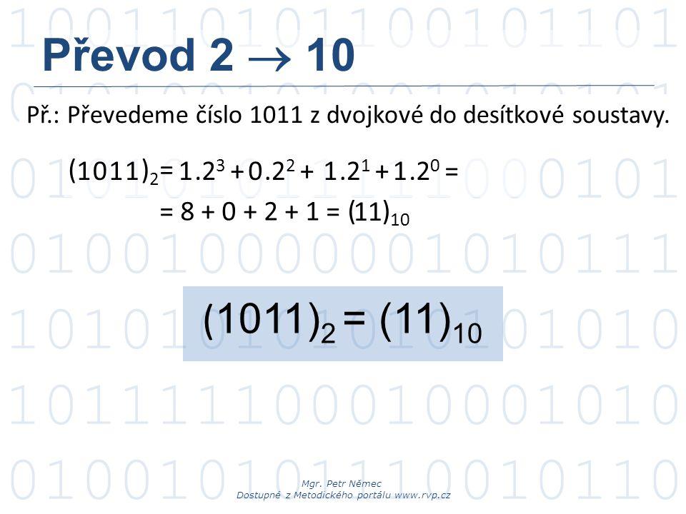 Převod 2  10 Př.: Převedeme číslo 1011 z dvojkové do desítkové soustavy. ( )2= 1. 1. 1.