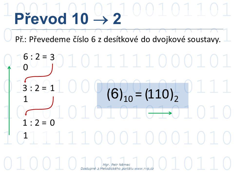 Převod 10  2 Př.: Převedeme číslo 6 z desítkové do dvojkové soustavy. 6 : 2 = 3. 3. : 2 = 1. (6)10 =