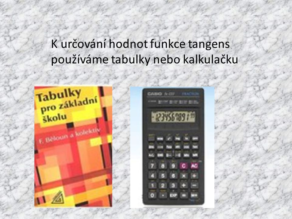 K určování hodnot funkce tangens používáme tabulky nebo kalkulačku