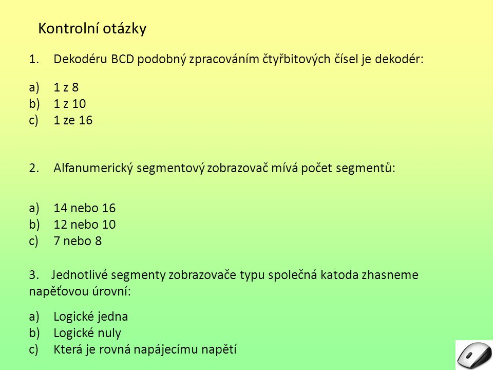 Kontrolní otázky Dekodéru BCD podobný zpracováním čtyřbitových čísel je dekodér: 1 z 8. 1 z 10. 1 ze 16.
