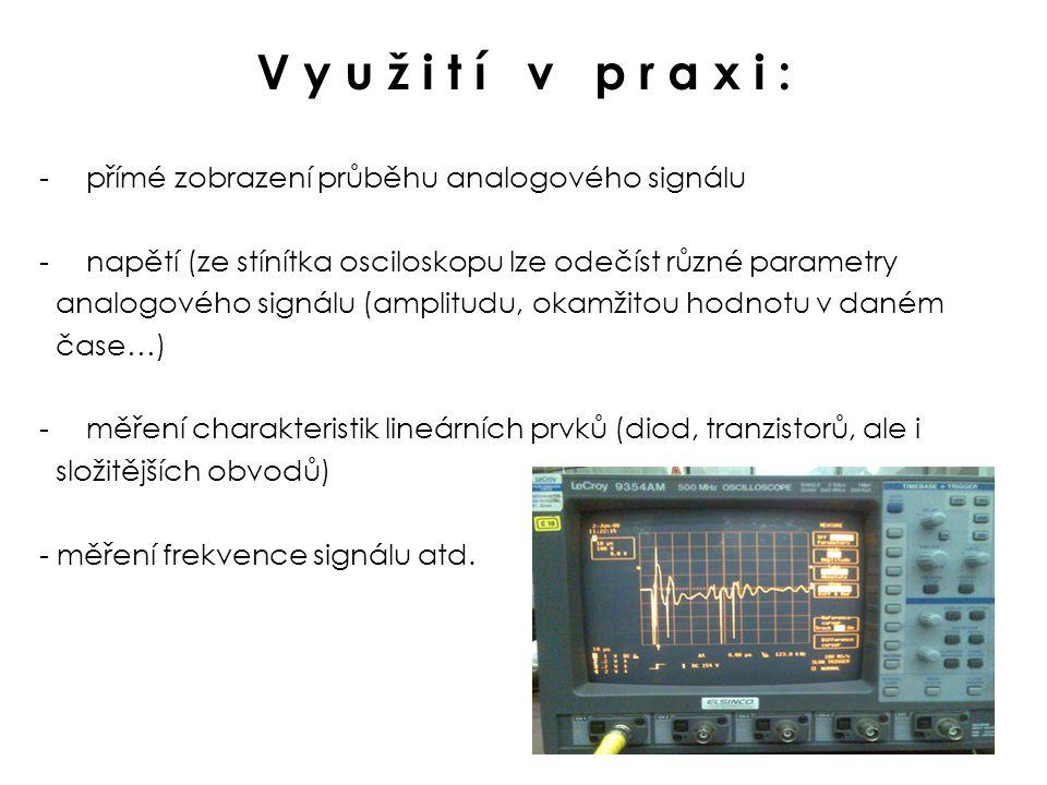 V y u ž i t í v p r a x i : přímé zobrazení průběhu analogového signálu. napětí (ze stínítka osciloskopu lze odečíst různé parametry.
