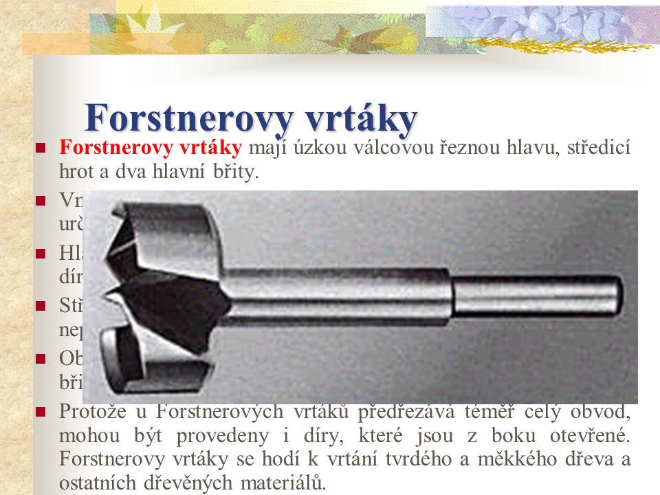 Forstnerovy vrtáky Forstnerovy vrtáky mají úzkou válcovou řeznou hlavu, středicí hrot a dva hlavní břity.