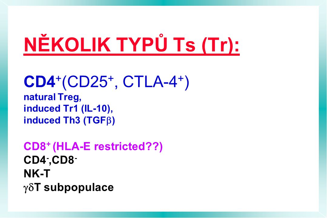 NĚKOLIK TYPŮ Ts (Tr): CD4+(CD25+, CTLA-4+) natural Treg, induced Tr1 (IL-10), induced Th3 (TGFb) CD8+ (HLA-E restricted ) CD4-,CD8- NK-T gdT subpopulace