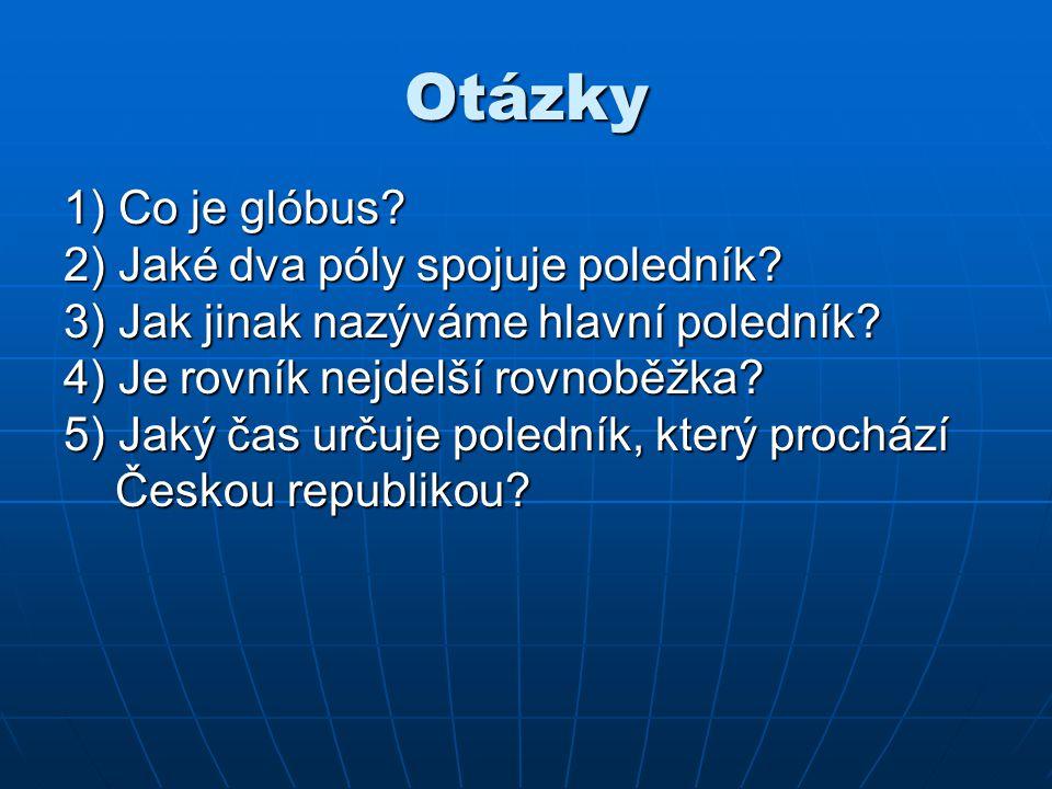 Otázky 1) Co je glóbus 2) Jaké dva póly spojuje poledník