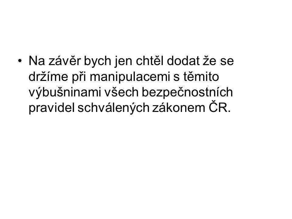 Na závěr bych jen chtěl dodat že se držíme při manipulacemi s těmito výbušninami všech bezpečnostních pravidel schválených zákonem ČR.