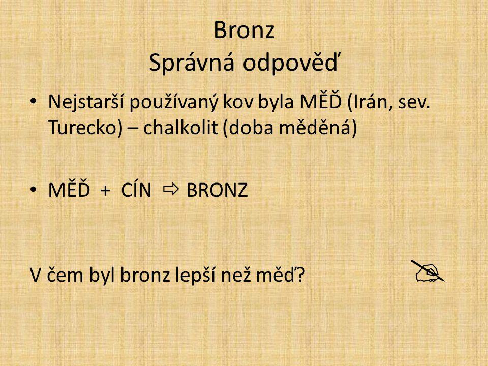 Bronz Správná odpověď Nejstarší používaný kov byla MĚĎ (Irán, sev. Turecko) – chalkolit (doba měděná)