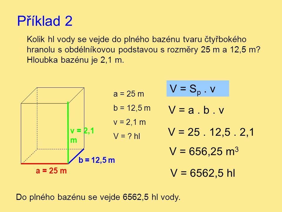 Příklad 2 V = Sp . v V = a . b . v V = 25 . 12,5 . 2,1 V = 656,25 m3